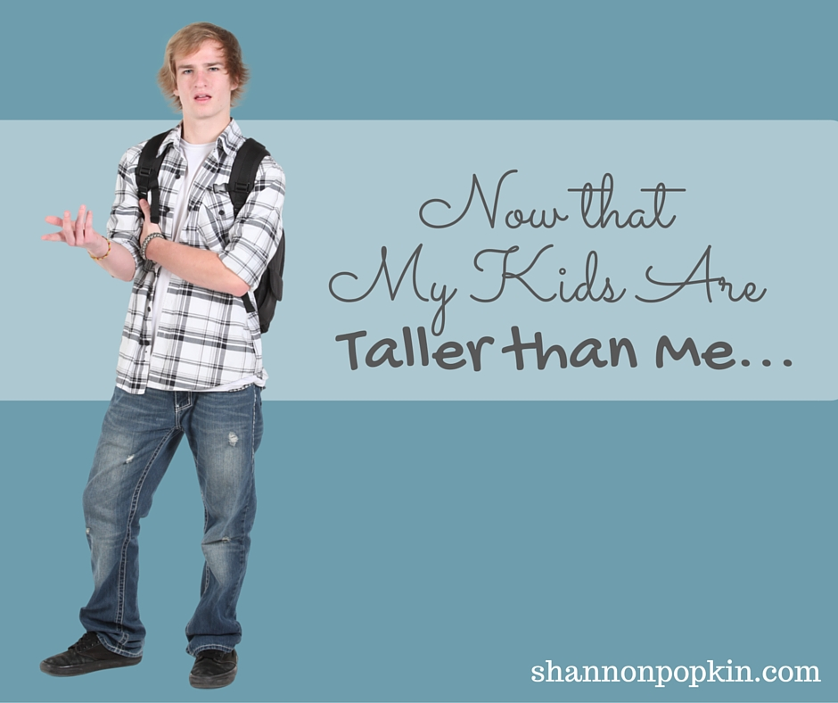 Now that my kids are taller than me    - Shannon Popkin